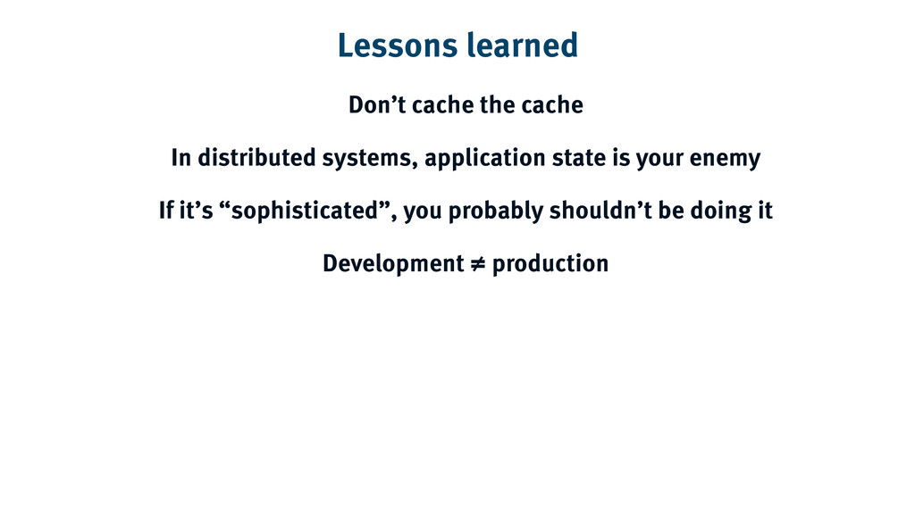 Lessons learned Don't cache the cache In distri...