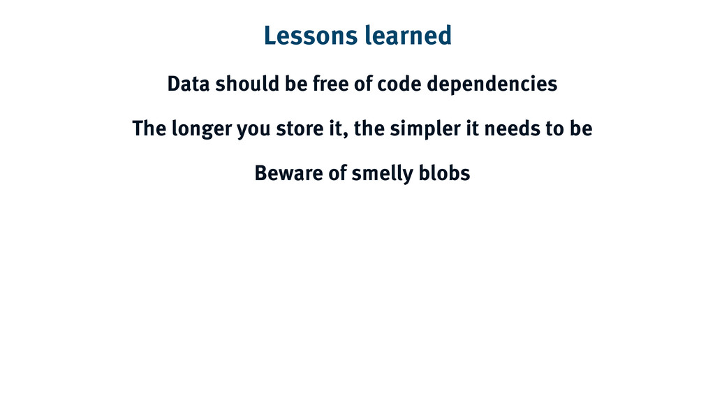Lessons learned Data should be free of code dep...
