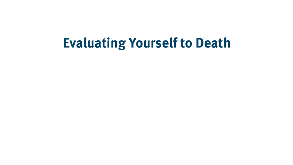 Evaluating Yourself to Death