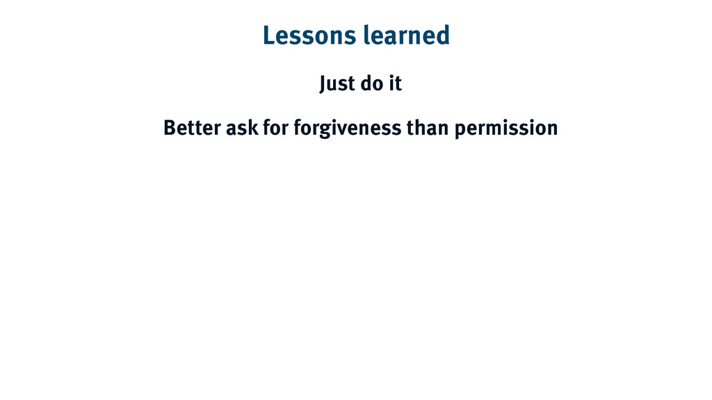 Lessons learned Just do it Better ask for forgi...