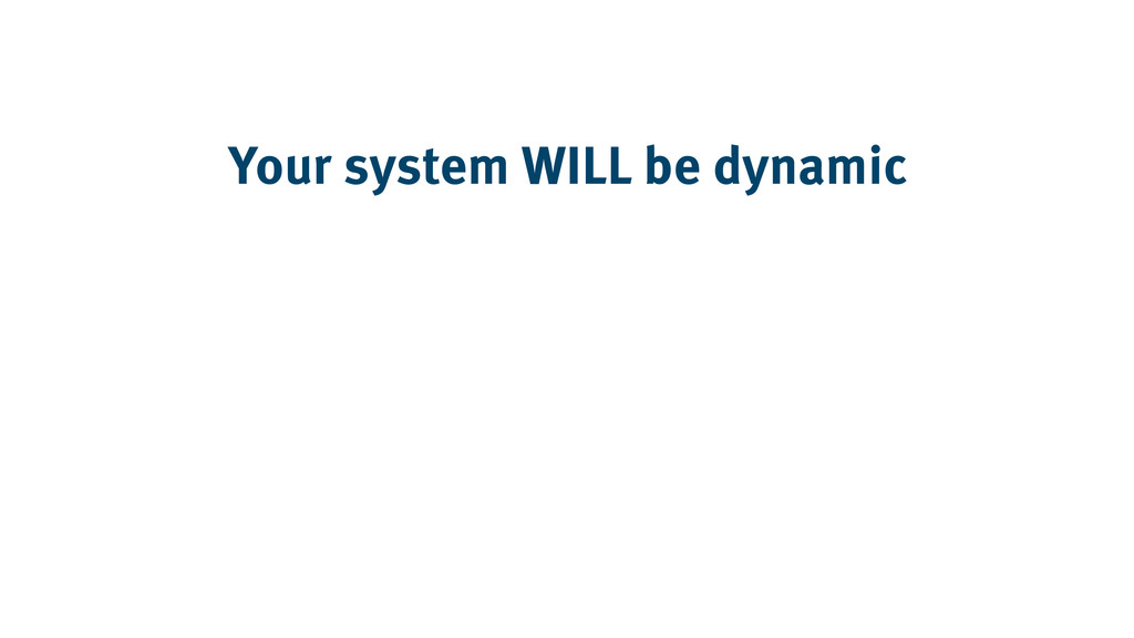Your system WILL be dynamic