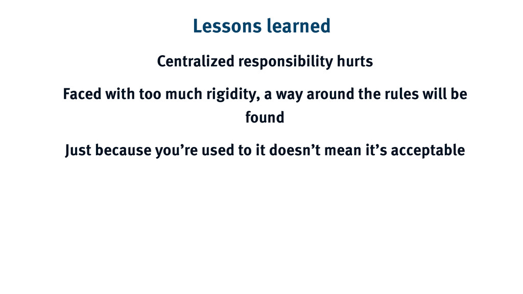 Lessons learned Centralized responsibility hurt...
