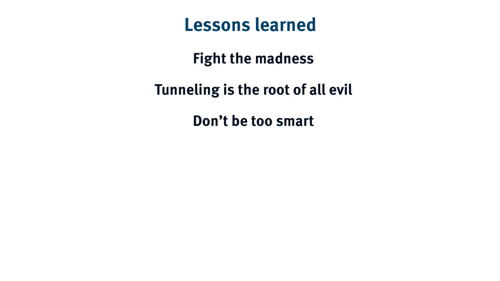 Lessons learned Fight the madness Tunneling is ...