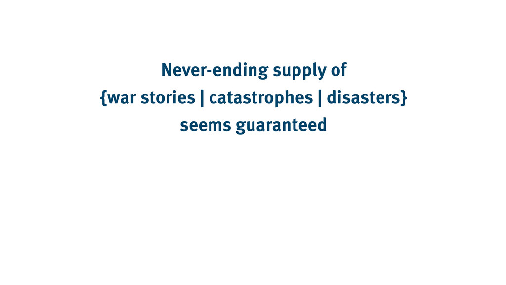 Never-ending supply of {war stories | catastrop...