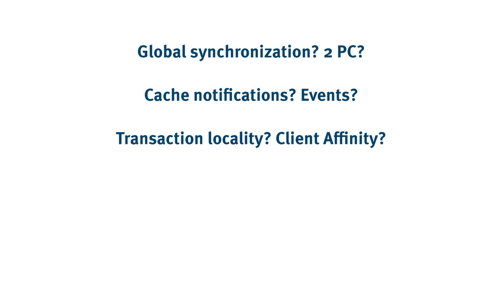 Global synchronization? 2 PC? Cache notificatio...