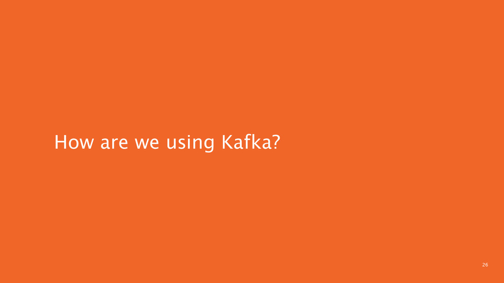 26 How are we using Kafka?
