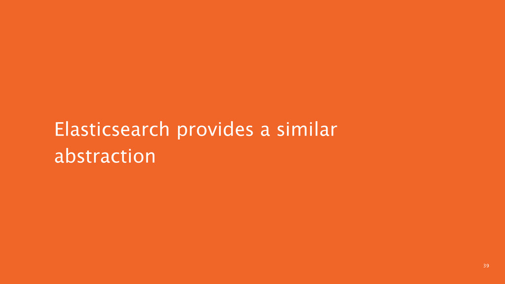 39 Elasticsearch provides a similar abstraction