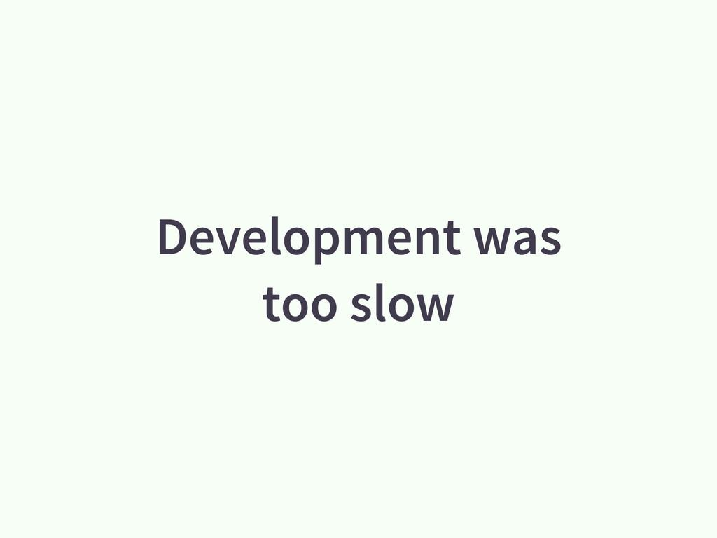 Development was too slow