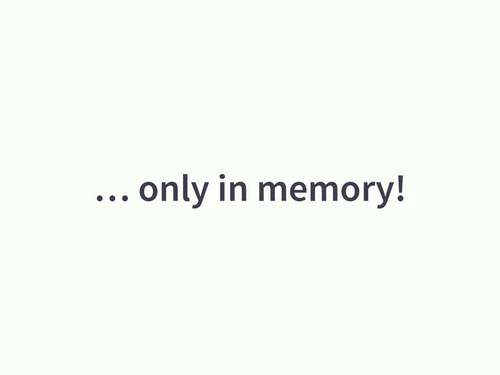 … only in memory!