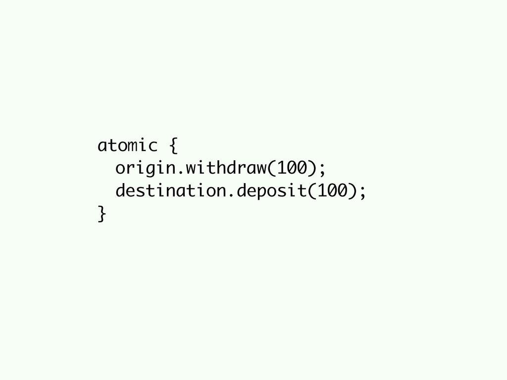atomic { origin.withdraw(100); destination.depo...