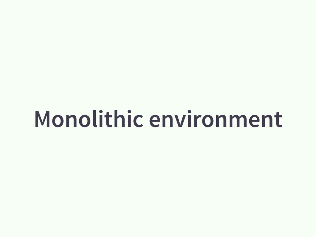 Monolithic environment