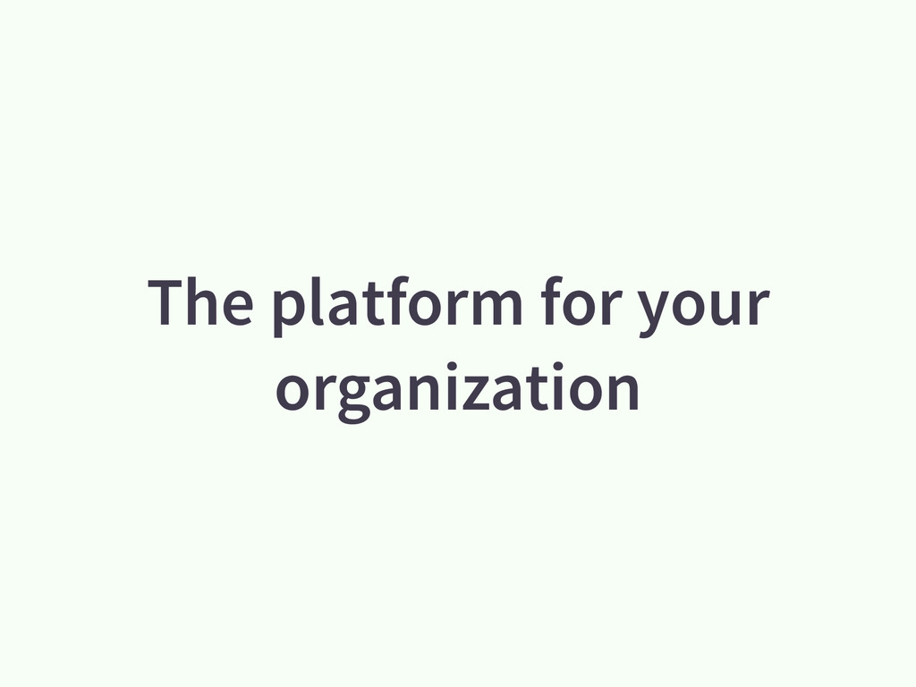 The platform for your organization