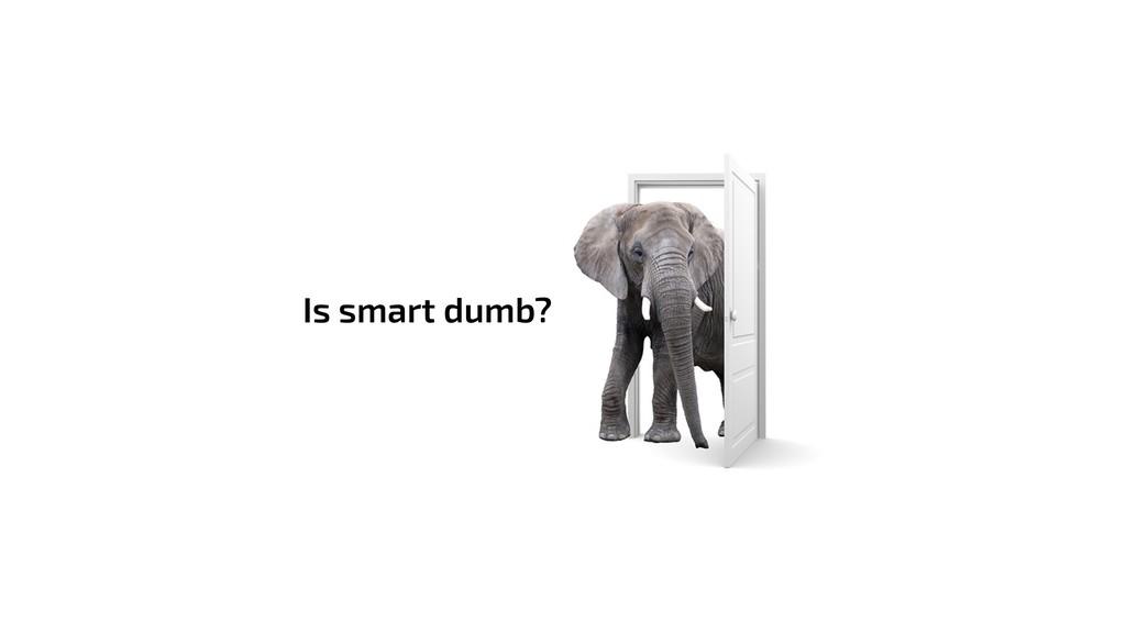 Is smart dumb?