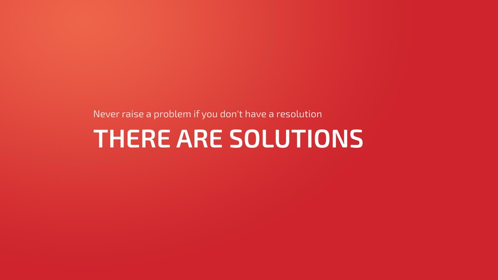 THERE ARE SOLUTIONS Never raise a problem if yo...