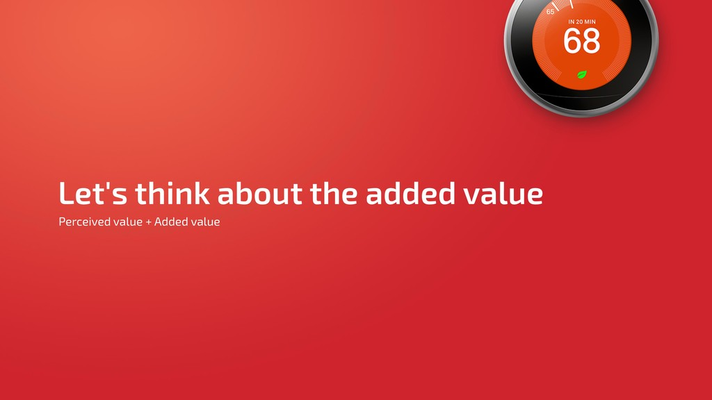 Let's think about the added value Perceived val...