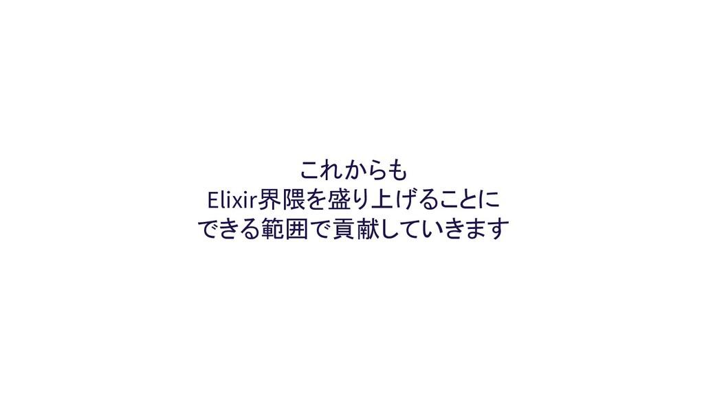これからも Elixir界隈を盛り上げることに できる範囲で貢献していきます