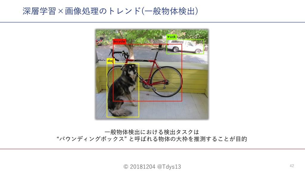 © 20181204 @Tdys13 42 深層学習×画像処理のトレンド(⼀般物体検出) ⼀般...
