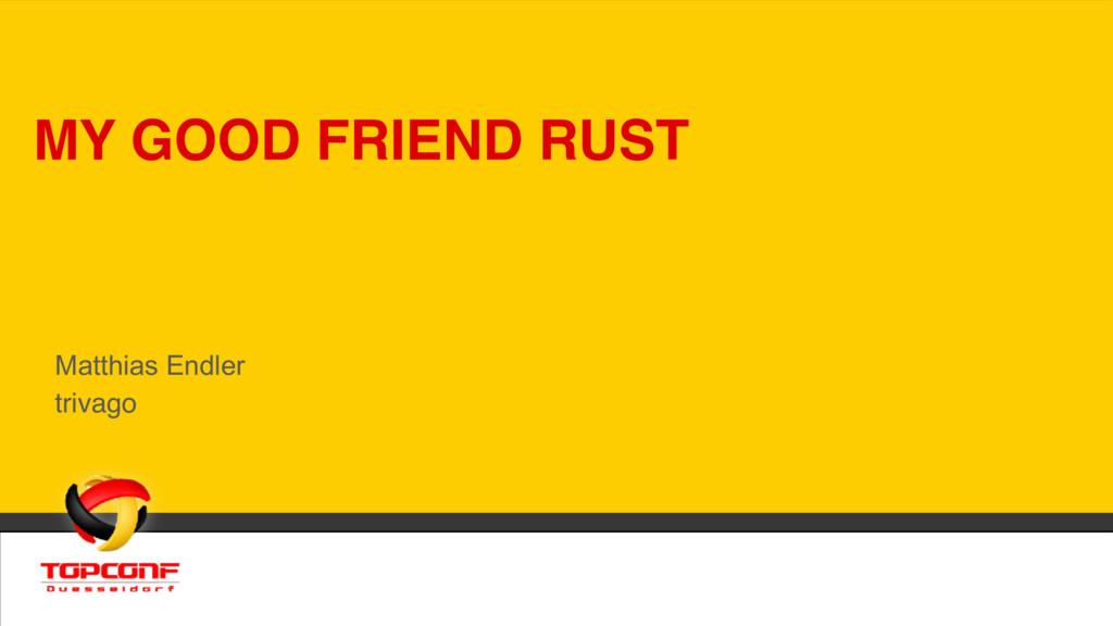 MY GOOD FRIEND RUST Matthias Endler trivago
