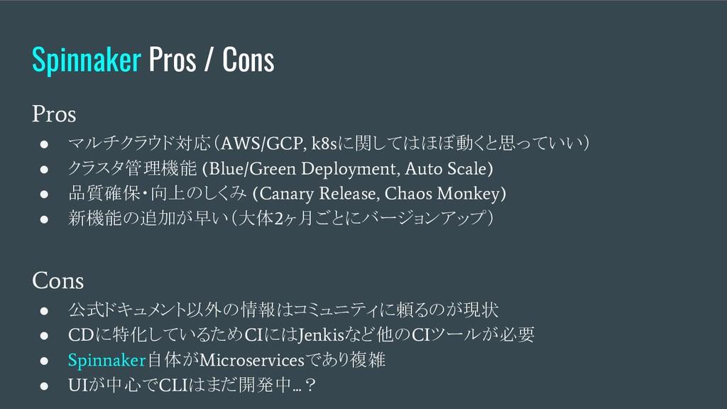 Spinnaker Pros / Cons Pros ● マルチクラウド対応( AWS/GCP...