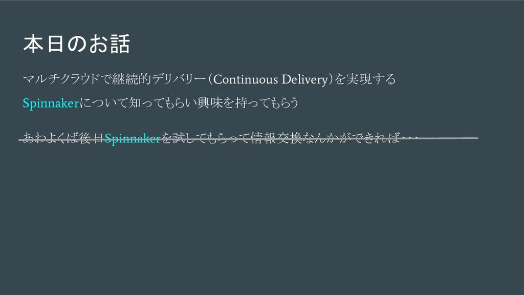 本日のお話 マルチクラウドで継続的デリバリー( Continuous Delivery )を実...
