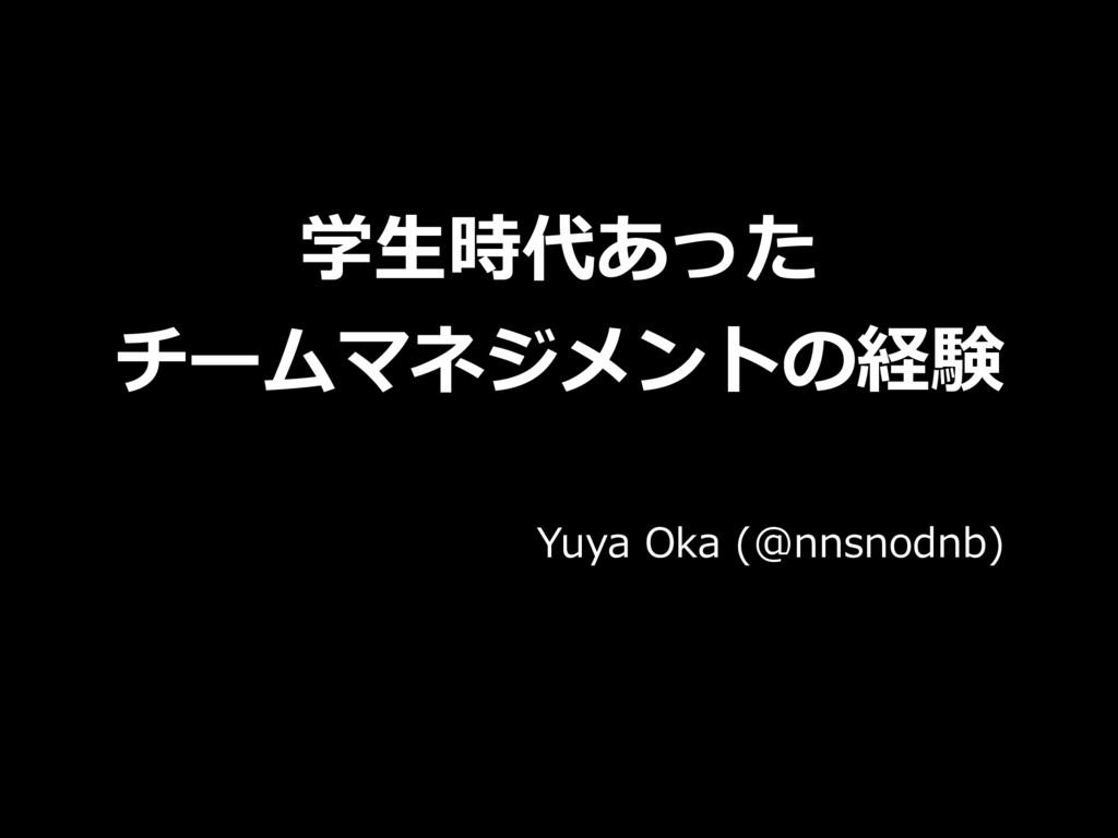 学⽣時代あった チームマネジメントの経験 Yuya Oka (@nnsnodnb)