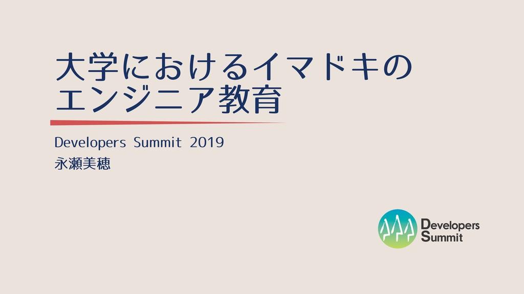 ⼤学におけるイマドキの エンジニア教育 Developers Summit 2019 永瀬美穂
