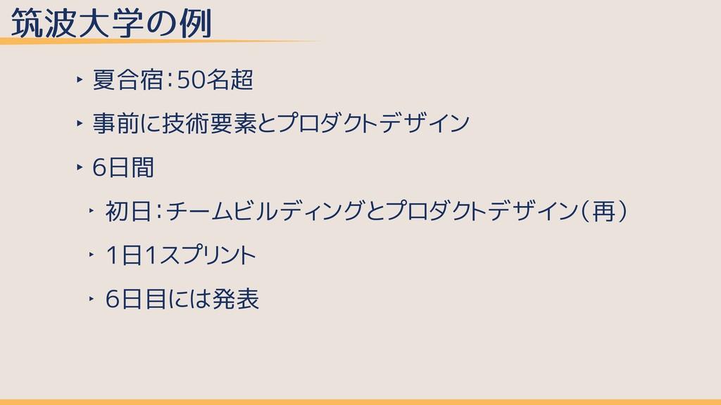 筑波⼤学の例 ‣ 夏合宿:50名超 ‣ 事前に技術要素とプロダクトデザイン ‣ 6日間 ‣ 初...