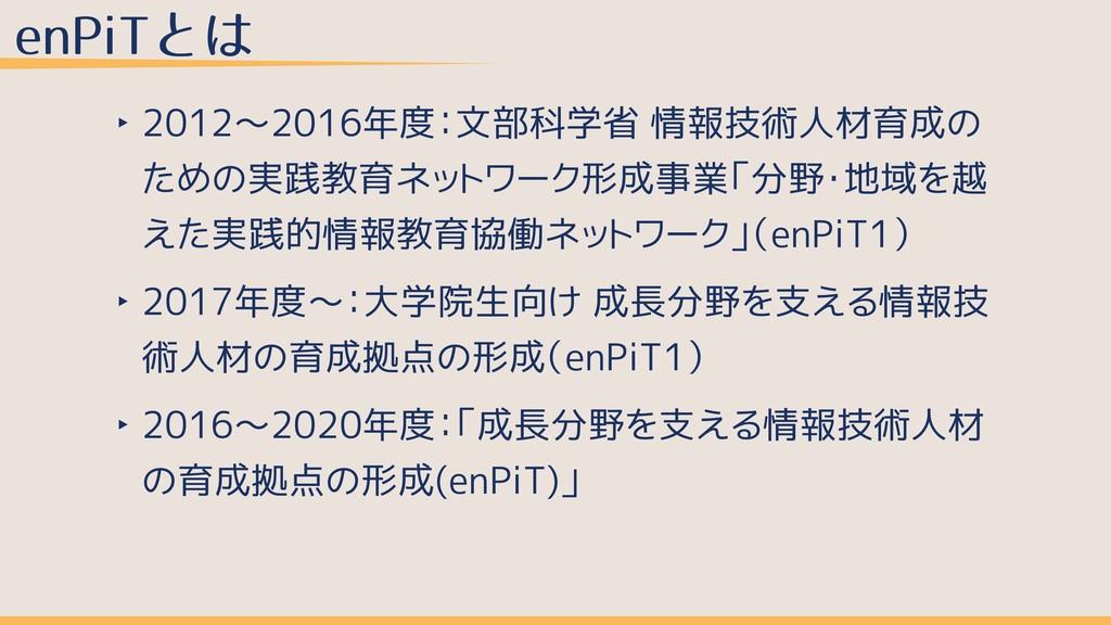 enPiTとは ‣ 2012〜2016年度:文部科学省 情報技術人材育成の ための実践教育ネッ...
