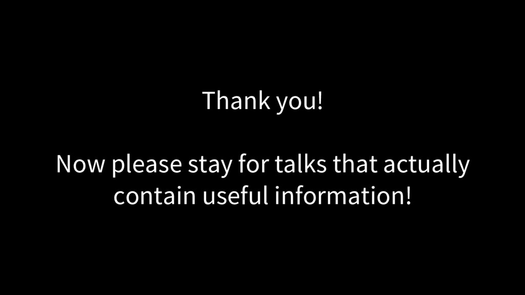 Thank you! Now please stay for talks that actua...