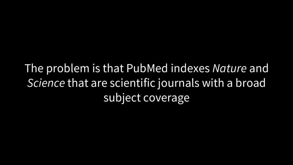 The problem is that PubMed indexes Nature and S...
