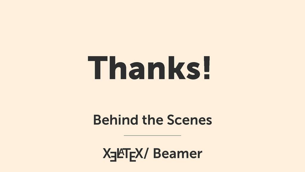Thanks! Behind the Scenes X E L A TEX/ Beamer