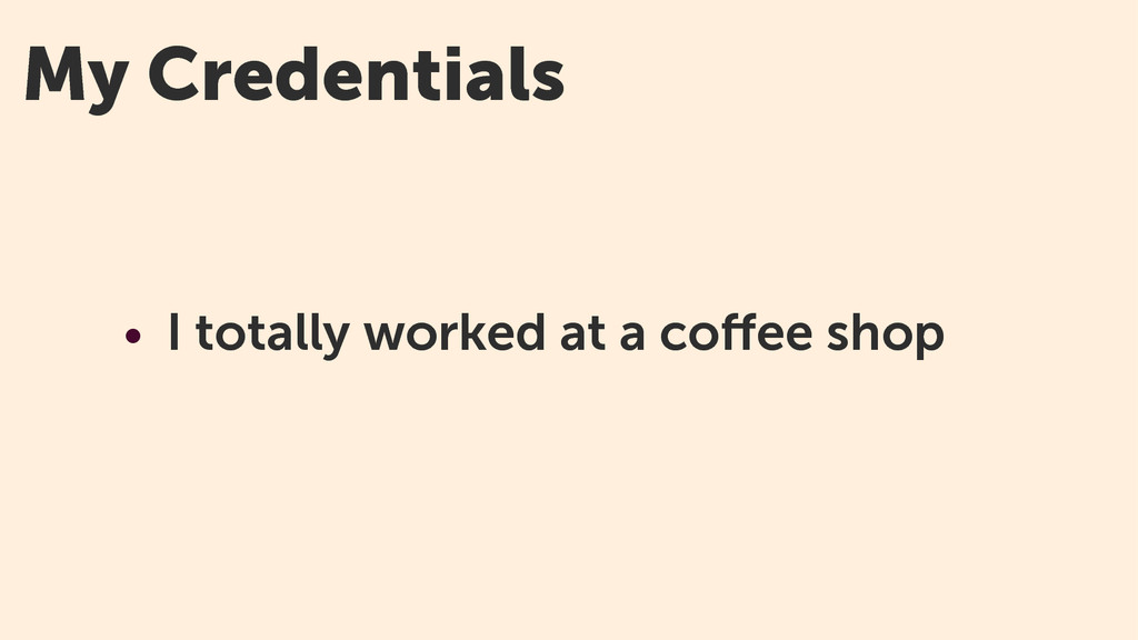 My Credentials • I totally worked at a coffee sh...