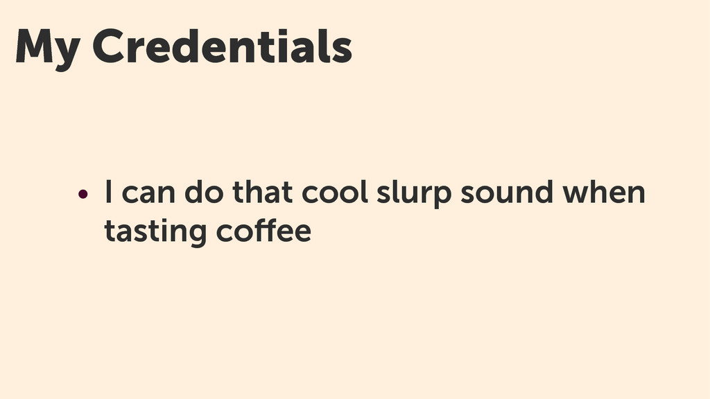 My Credentials • I can do that cool slurp sound...