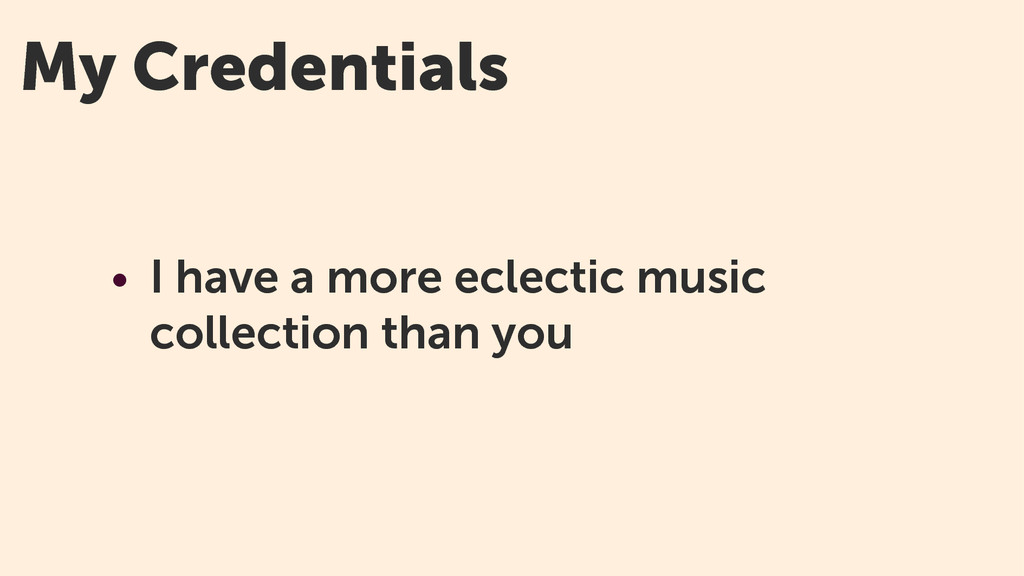 My Credentials • I have a more eclectic music c...