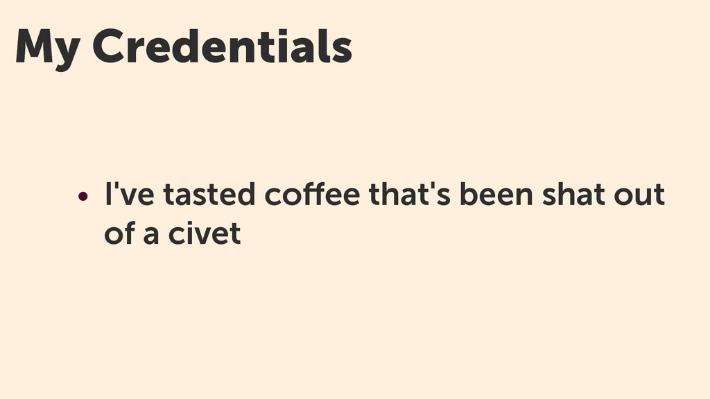 My Credentials • I've tasted coffee that's been ...