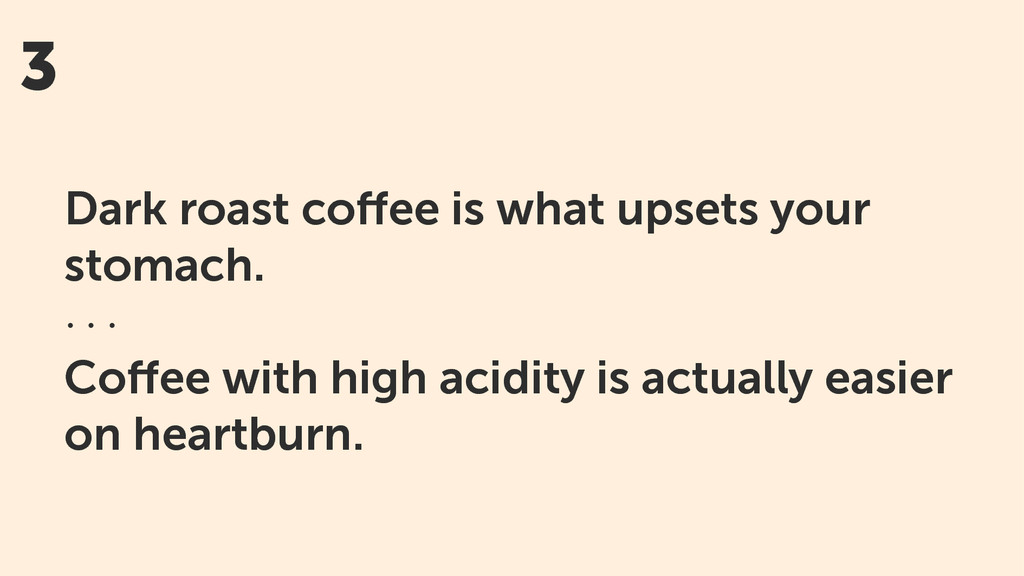 3 Dark roast coffee is what upsets your stomach....