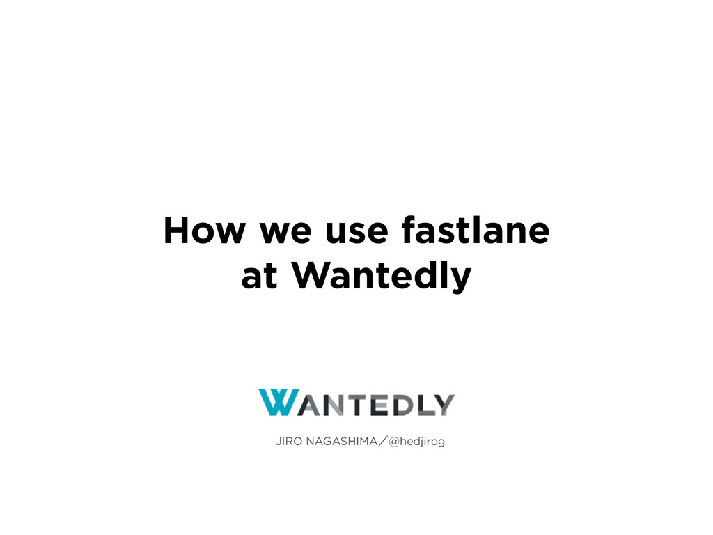 How we use fastlane at Wantedly JIRO NAGASHIMAʗ...
