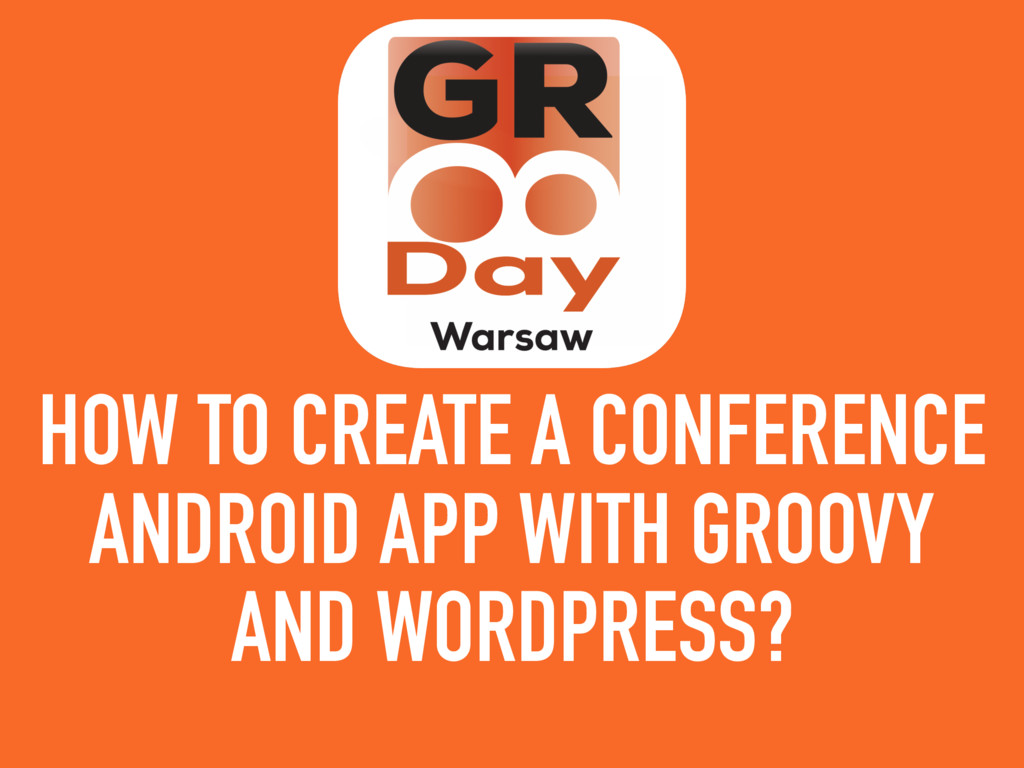 HOW TO CREATE A CONFERENCE ANDROID APP WITH GRO...