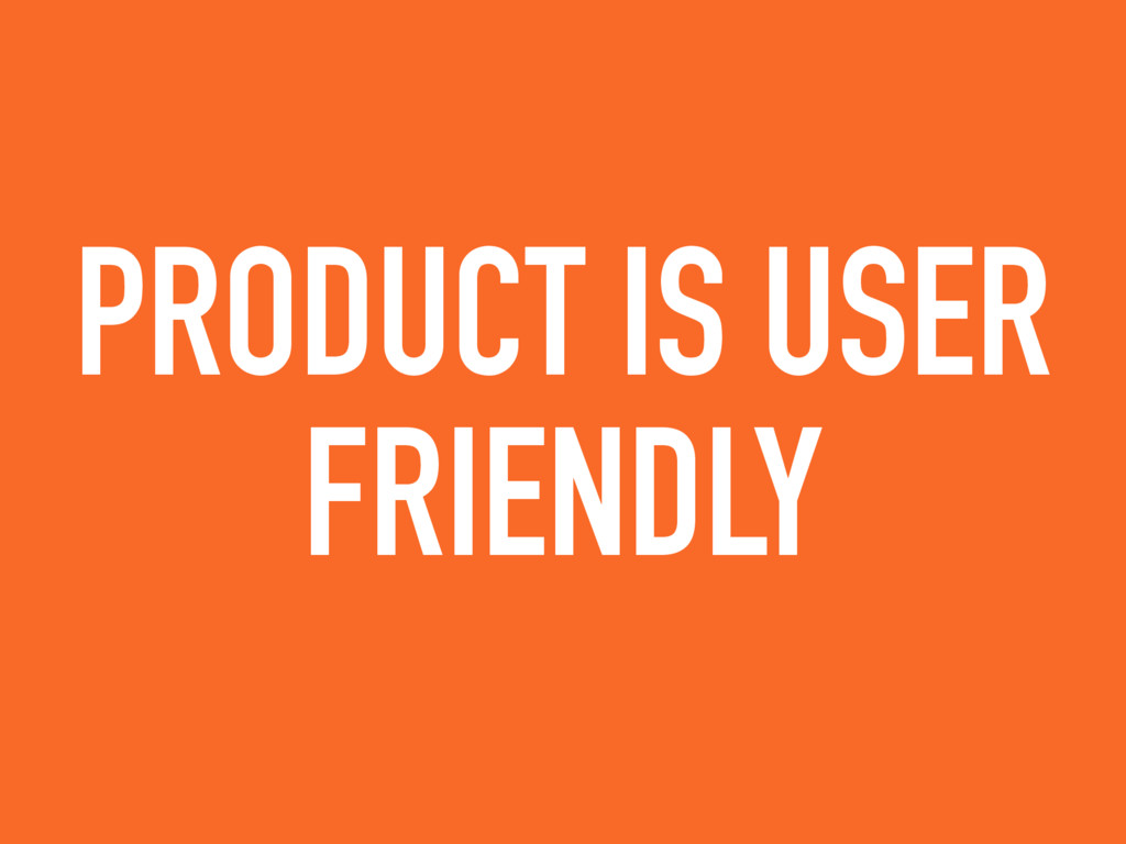 PRODUCT IS USER FRIENDLY