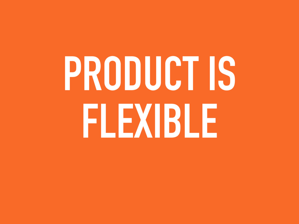 PRODUCT IS FLEXIBLE