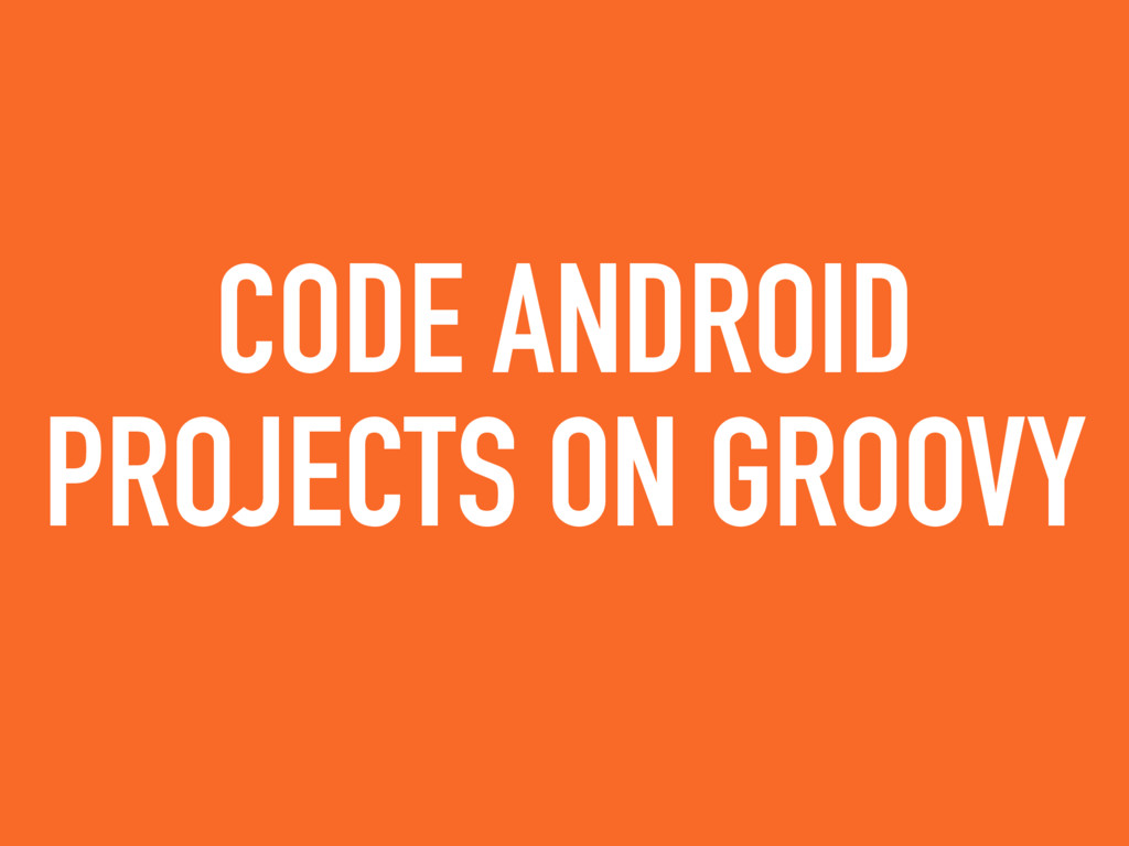CODE ANDROID PROJECTS ON GROOVY