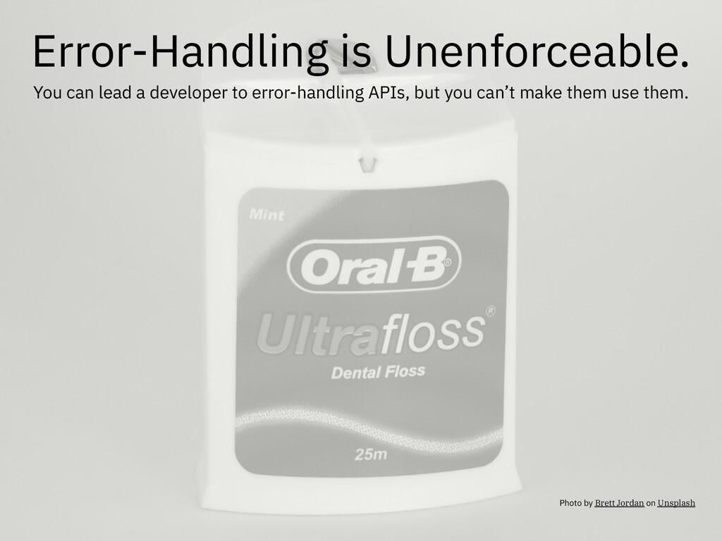 Error-Handling is Unenforceable. You can lead a...