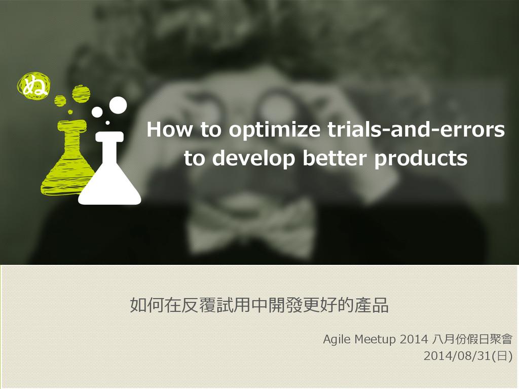 如何在反覆試⽤用中開發更更好的產品 Agile Meetup 2014 ⼋八⽉月份假⽇日...
