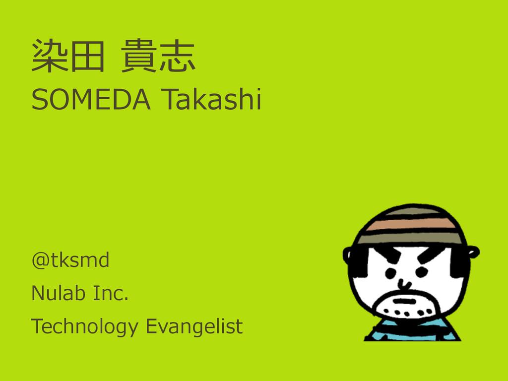 染⽥田 貴志 SOMEDA Takashi @tksmd Nulab Inc. Tech...
