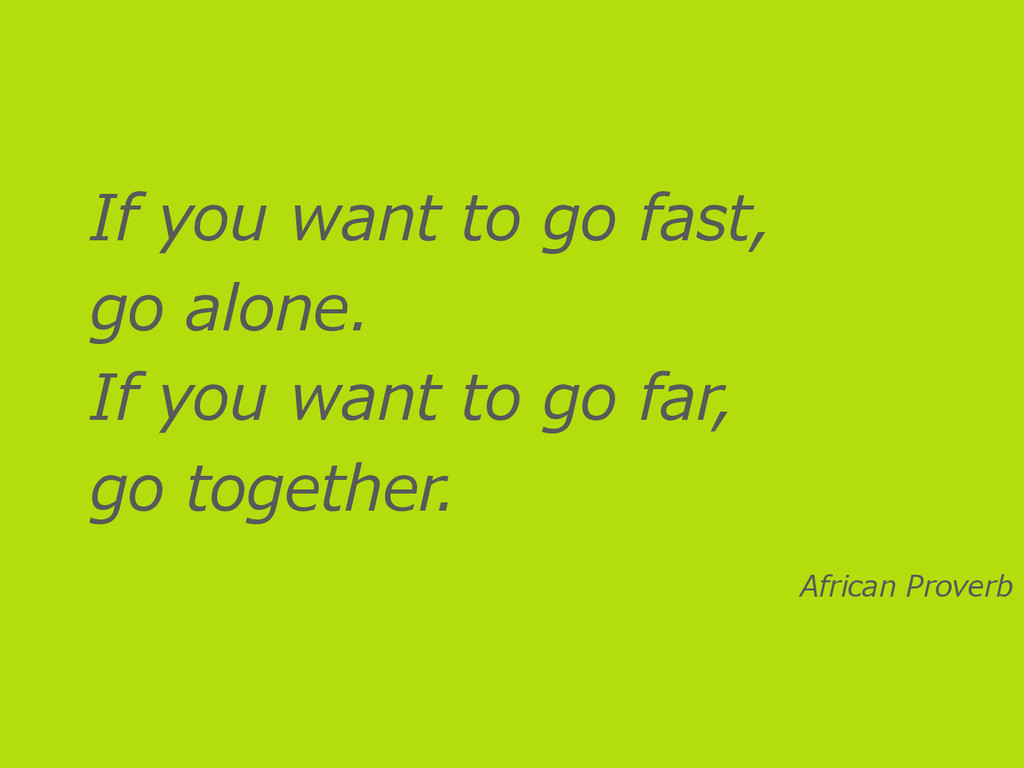 If  you  want  to  go  fast, go  alone. If  you...