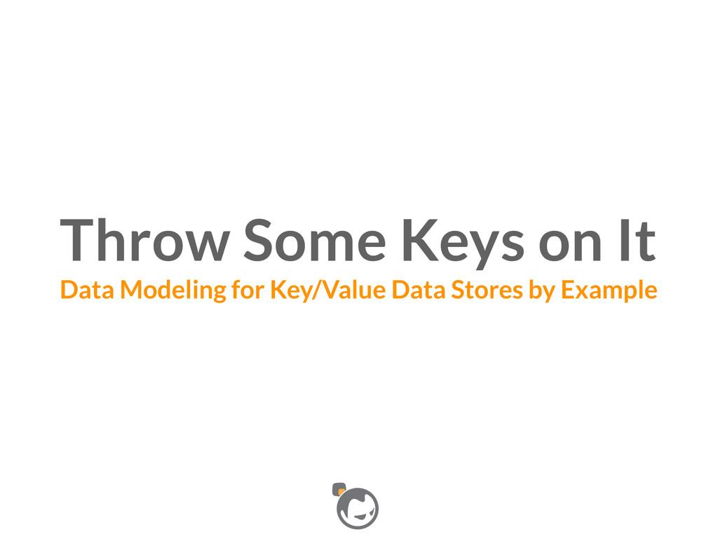 Throw Some Keys on It Data Modeling for Key/Va...