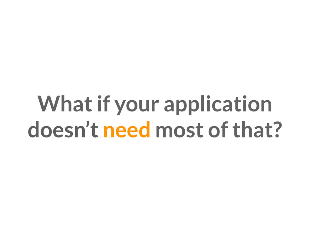 What if your application doesn't need most of t...