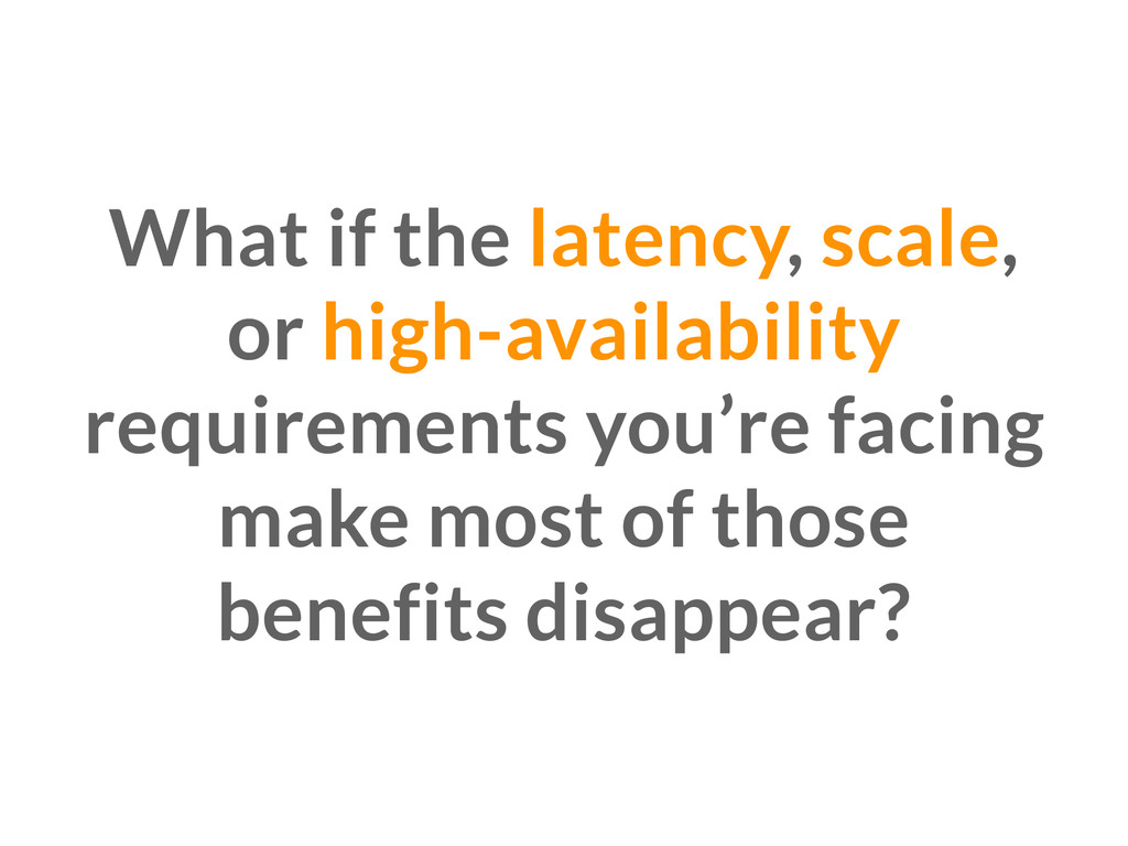 What if the latency, scale, or high-availabilit...