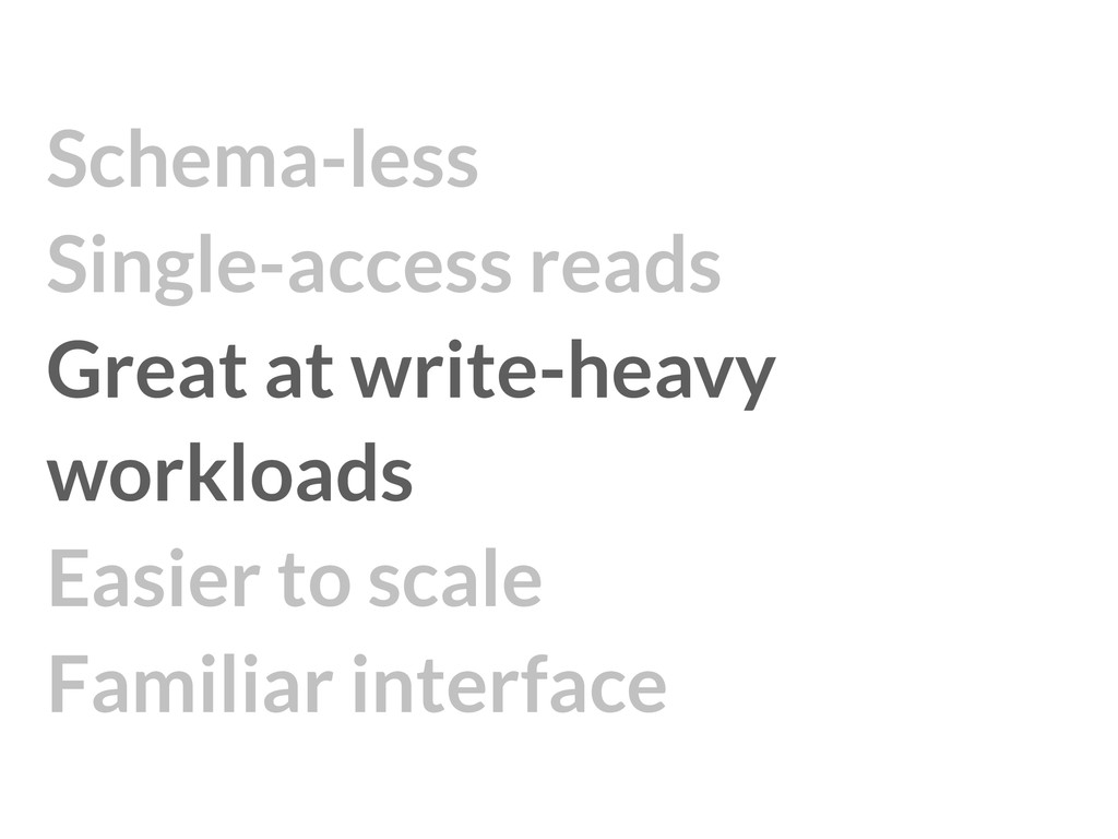 Schema-less Single-access reads Great at writ...