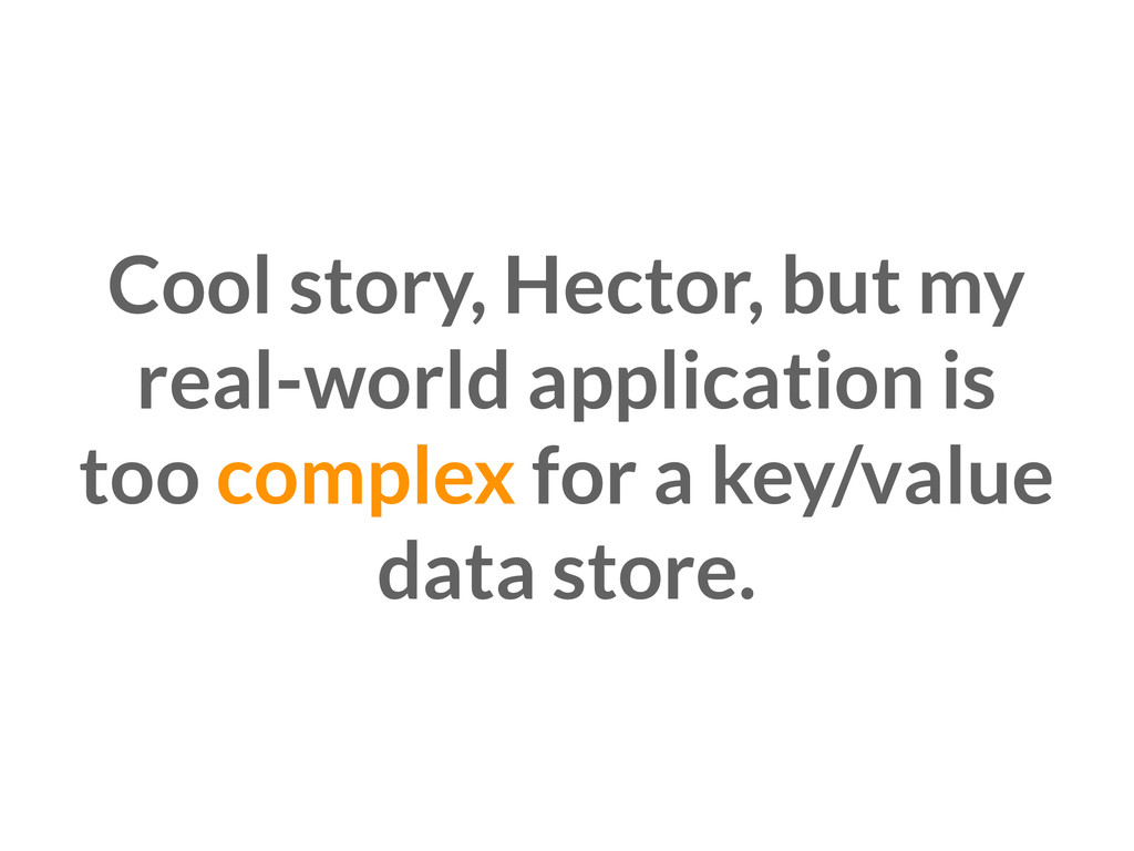 Cool story, Hector, but my real-world applicati...